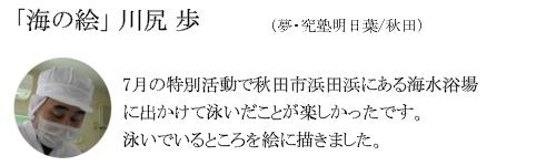 「海の絵」 川尻 歩(夢・究塾明日葉/秋田)7月の特別活動で秋田市田浜にある海水浴場に出かけて泳いだことが楽しかったです。泳いでいるところを絵に描きました。